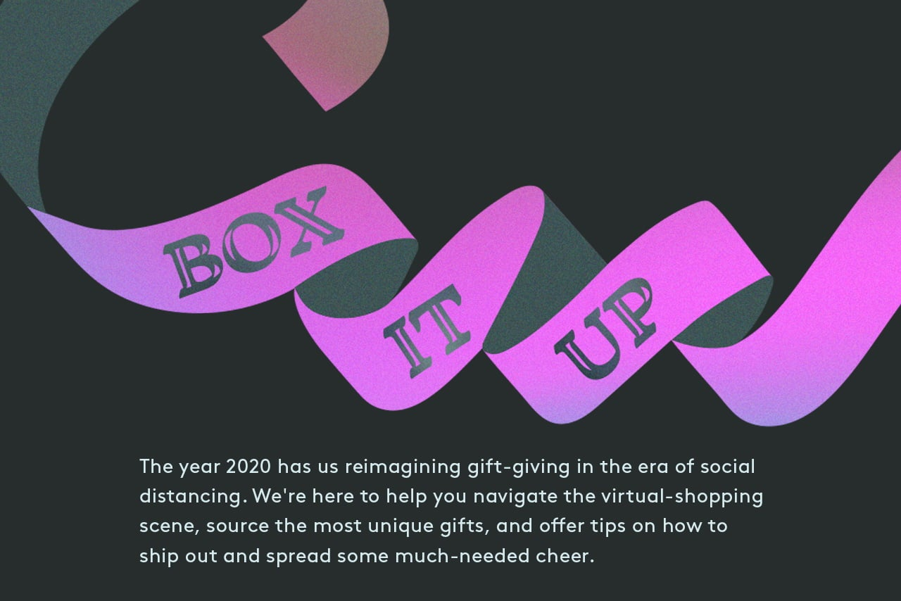Box It Up. The year 2020 has us reimagining gift-giving in the era of social distancing. We're here to help you navigate the virtual-shopping scene, source the most unique gifts, and offer tips on how to ship out and spread some much-needed cheer.
