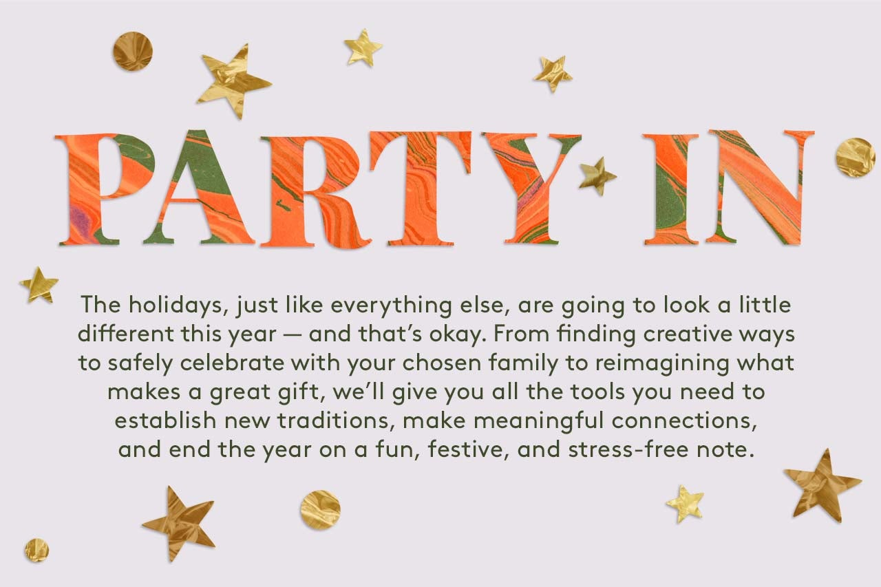 Party In:The holidays, just like everything else, are going to look a little different this year — and that's okay. From finding creative ways to safely celebrate with your chosen family to reimagining what makes a great gift, we'll give you all the tools you need to establish new traditions, make meaningful connections, and end the year on a fun, festive, and stress-free note.