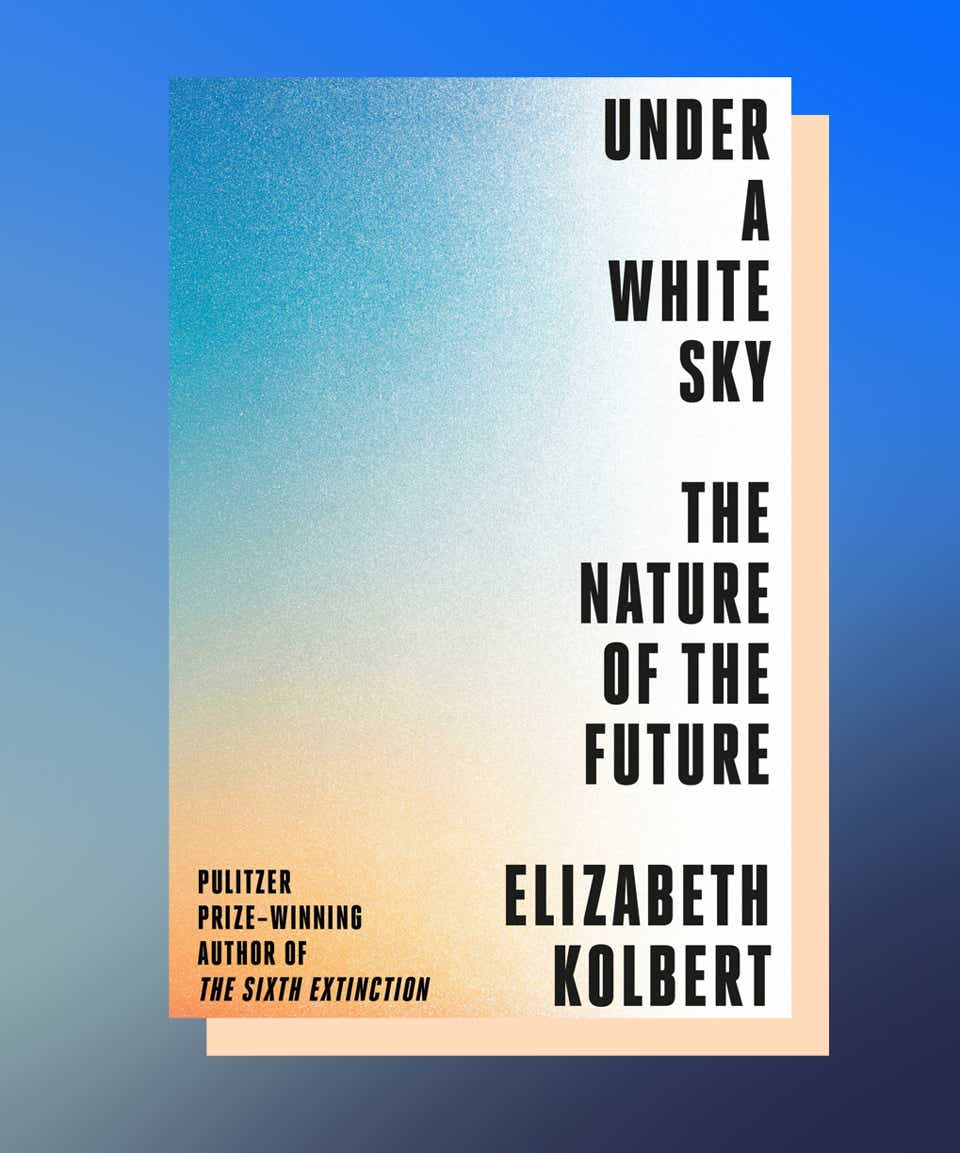Under a White Sky: The Nature of the Future by Elizabeth Kolbert