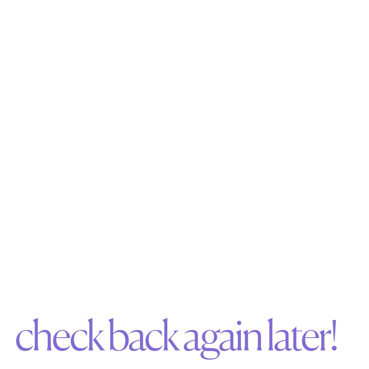 Check back again later!
