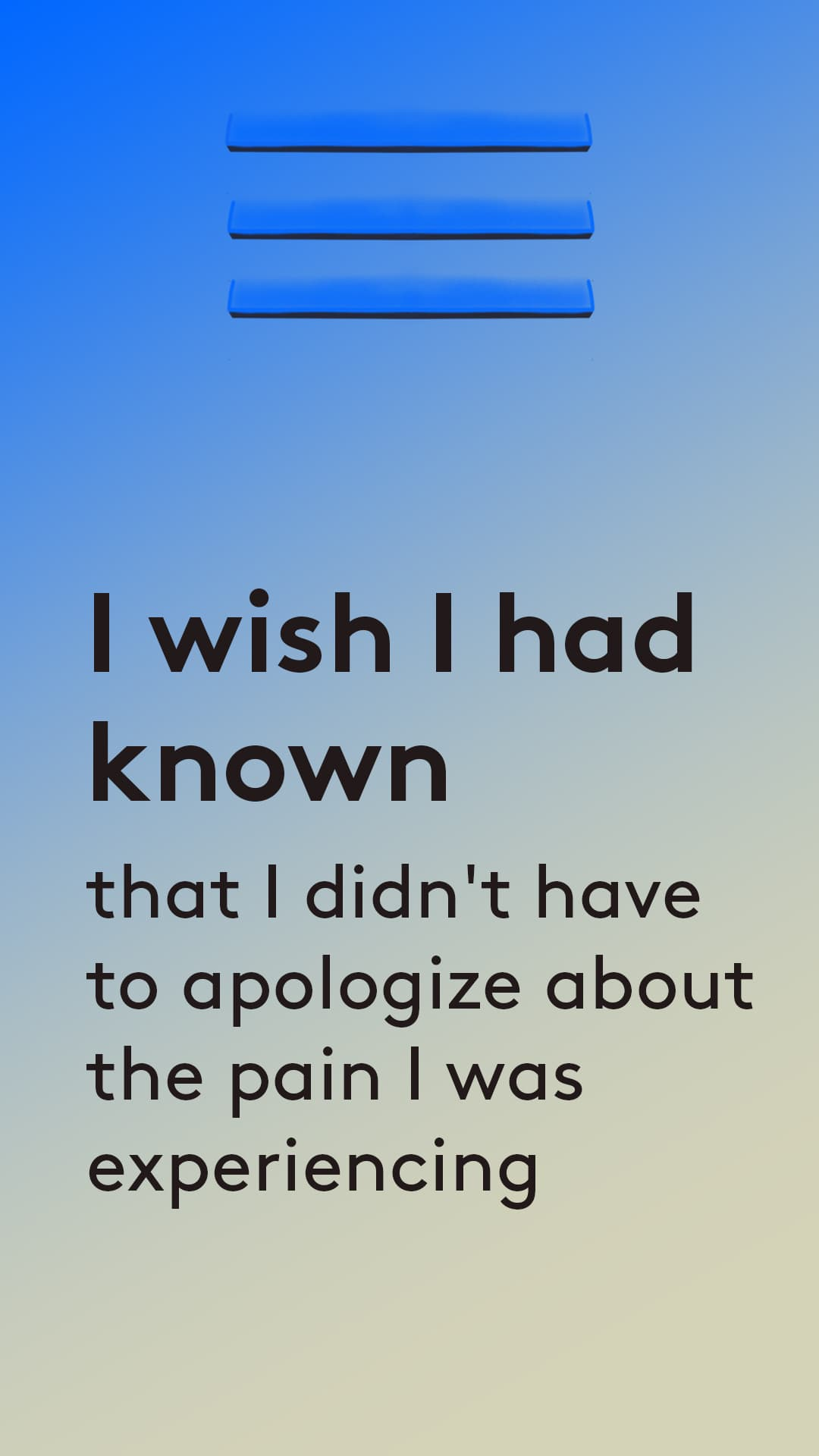I wish i had known that i didnt have to apologize about the pain i was experiencing
