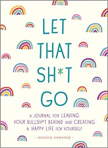 Let That Sh*t Go: A Journal for Leaving Your Bullsh*t