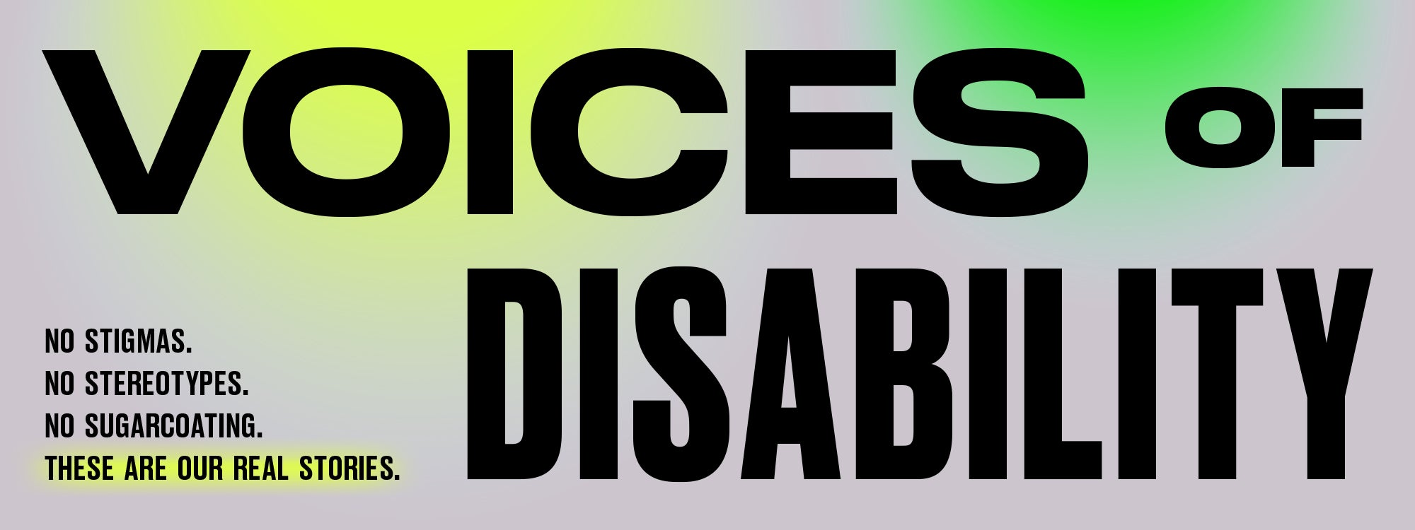 Voices of Disability. No stigmas, no stereotypes, no sugarcoating. These are our real stories.