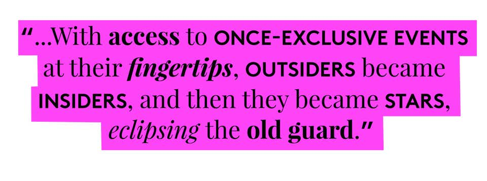 ...With access to once-exclusive events at their fingertips, outsiders became insiders, and then they became stars, eclipsing the old guard